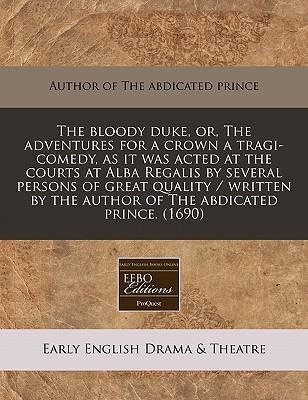 The Bloody Duke, Or, the Adventures for a Crown a Tragi-Comedy, as It Was Acted at the Courts at Alba Regalis by Several Persons of Great Quality / Written by the Author of the Abdicated Prince. (1690)