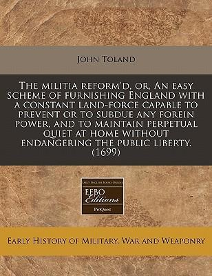 The Militia Reform'd, Or, an Easy Scheme of Furnishing England with a Constant Land-Force Capable to Prevent or to Subdue Any Forein Power, and to Maintain Perpetual Quiet at Home Without Endangering the Public Liberty. (1699)