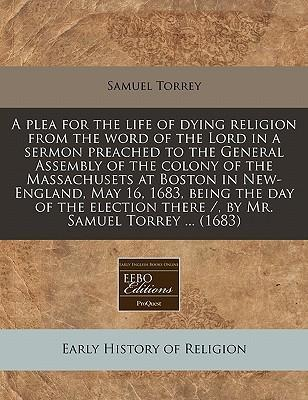 A Plea for the Life of Dying Religion from the Word of the Lord in a Sermon Preached to the General Assembly of the Colony of the Massachusets at Boston in New-England, May 16, 1683, Being the Day of the Election There /, by Mr. Samuel Torrey ... (1683)