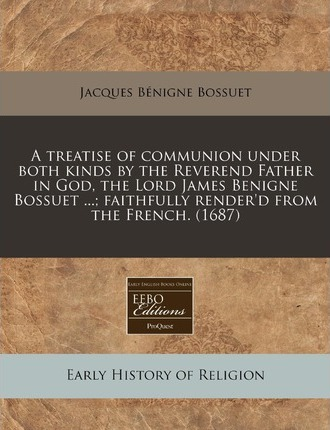 A Treatise of Communion Under Both Kinds by the Reverend Father in God, the Lord James Benigne Bossuet ...; Faithfully Render'd from the French. (1687)