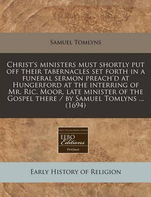 Christ's Ministers Must Shortly Put Off Their Tabernacles Set Forth in a Funeral Sermon Preach'd at Hungerford at the Interring of Mr. Ric. Moor, Late Minister of the Gospel There / By Samuel Tomlyns ... (1694)