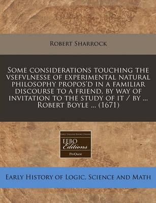 Some Considerations Touching the Vsefvlnesse of Experimental Natural Philosophy Propos'd in a Familiar Discourse to a Friend, by Way of Invitation to the Study of It / By ... Robert Boyle ... (1671)