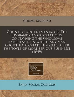 Country Contentments, Or, the Hvsbandmans Recreations Contayning the Wholsome Experiences in Which Any Man Ought to Recreate Himselfe, After the Toyle of More Serious Businesse (1649)