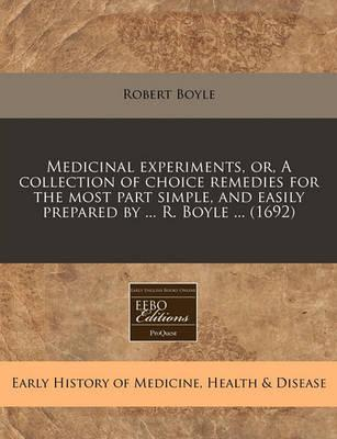 Medicinal Experiments, Or, a Collection of Choice Remedies for the Most Part Simple, and Easily Prepared by ... R. Boyle ... (1692)