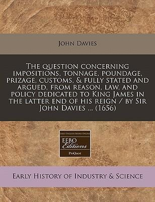 The Question Concerning Impositions, Tonnage, Poundage, Prizage, Customs, & Fully Stated and Argued, from Reason, Law, and Policy Dedicated to King James in the Latter End of His Reign / By Sir John Davies ... (1656)