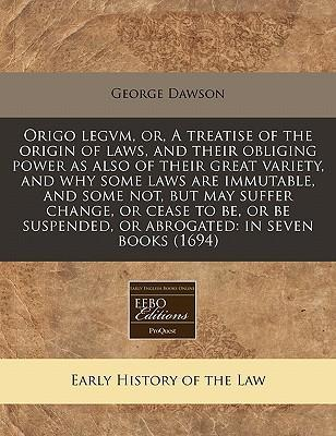 Origo Legvm, Or, a Treatise of the Origin of Laws, and Their Obliging Power as Also of Their Great Variety, and Why Some Laws Are Immutable, and Some Not, But May Suffer Change, or Cease to Be, or Be Suspended, or Abrogated