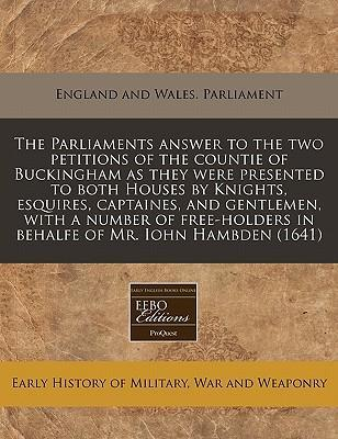 The Parliaments Answer to the Two Petitions of the Countie of Buckingham as They Were Presented to Both Houses by Knights, Esquires, Captaines, and Gentlemen, with a Number of Free-Holders in Behalfe of Mr. Iohn Hambden (1641)