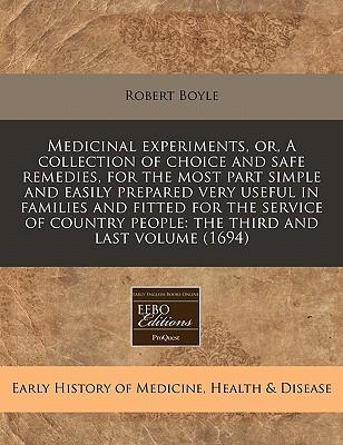 Medicinal Experiments, Or, a Collection of Choice and Safe Remedies, for the Most Part Simple and Easily Prepared Very Useful in Families and Fitted for the Service of Country People