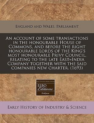 An Account of Some Transactions in the Honourable House of Commons, and Before the Right Honourable Lords of the King's Most Honourable Privy Council, Relating to the Late East=india Company Together with the Said Companies New Charter. (1693)