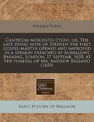 Canticum Morientis Cygni, Or, the Last Dying Note of Stephen the First Gospel-Martyr Opened and Improved in a Sermon Preached at Alhallows Barking, London, 17 Septemb. 1658, at the Funeral of Mr. Andrew Bassano (1659)