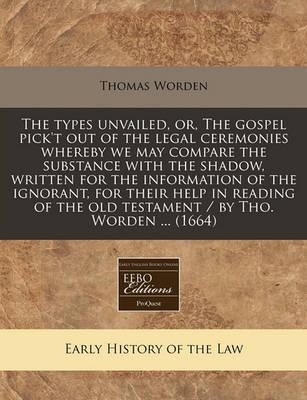 The Types Unvailed, Or, the Gospel Pick't Out of the Legal Ceremonies Whereby We May Compare the Substance with the Shadow, Written for the Information of the Ignorant, for Their Help in Reading of the Old Testament / By Tho. Worden ... (1664)