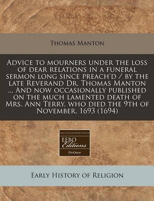 Advice to Mourners Under the Loss of Dear Relations in a Funeral Sermon Long Since Preach'd / By the Late Reverand Dr. Thomas Manton ... and Now Occasionally Published on the Much Lamented Death of Mrs. Ann Terry, Who Died the 9th of November, 1693 (1694)
