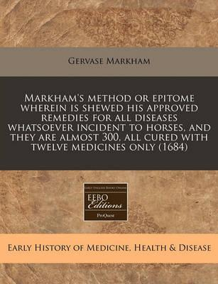 Markham's Method or Epitome Wherein Is Shewed His Approved Remedies for All Diseases Whatsoever Incident to Horses, and They Are Almost 300, All Cured with Twelve Medicines Only (1684)