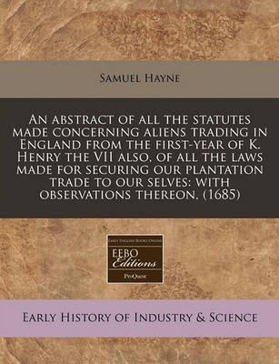 An Abstract of All the Statutes Made Concerning Aliens Trading in England from the First-Year of K. Henry the VII Also, of All the Laws Made for Securing Our Plantation Trade to Our Selves