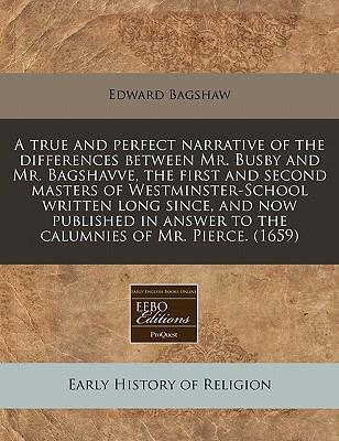 A True and Perfect Narrative of the Differences Between Mr. Busby and Mr. Bagshavve, the First and Second Masters of Westminster-School Written Long Since, and Now Published in Answer to the Calumnies of Mr. Pierce. (1659)