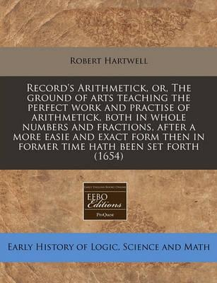 Record's Arithmetick, Or, the Ground of Arts Teaching the Perfect Work and Practise of Arithmetick, Both in Whole Numbers and Fractions, After a More Easie and Exact Form Then in Former Time Hath Been Set Forth (1654)