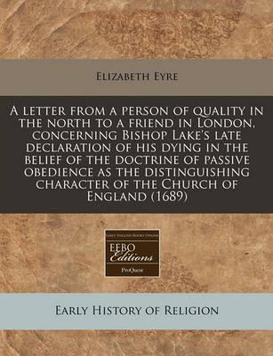 A Letter from a Person of Quality in the North to a Friend in London, Concerning Bishop Lake's Late Declaration of His Dying in the Belief of the Doctrine of Passive Obedience as the Distinguishing Character of the Church of England (1689)