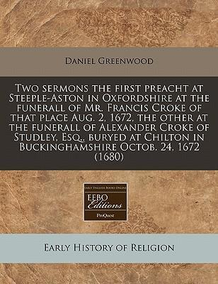 Two Sermons the First Preacht at Steeple-Aston in Oxfordshire at the Funerall of Mr. Francis Croke of That Place Aug. 2, 1672, the Other at the Funerall of Alexander Croke of Studley, Esq., Buryed at Chilton in Buckinghamshire Octob. 24, 1672 (1680)