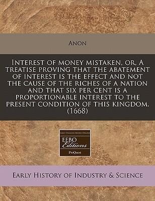 Interest of Money Mistaken, Or, a Treatise Proving That the Abatement of Interest Is the Effect and Not the Cause of the Riches of a Nation and That Six Per Cent Is a Proportionable Interest to the Present Condition of This Kingdom. (1668)
