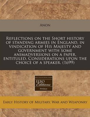 Reflections on the Short History of Standing Armies in England, in Vindication of His Majesty and Government with Some Animadversions on a Paper, Entituled, Considerations Upon the Choice of a Speaker. (1699)