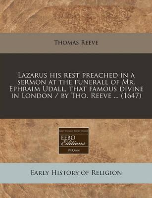 Lazarus His Rest Preached in a Sermon at the Funerall of Mr. Ephraim Udall, That Famous Divine in London / By Tho. Reeve ... (1647)