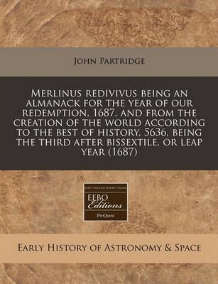 Merlinus Redivivus Being an Almanack for the Year of Our Redemption, 1687, and from the Creation of the World According to the Best of History, 5636, Being the Third After Bissextile, or Leap Year (1687)