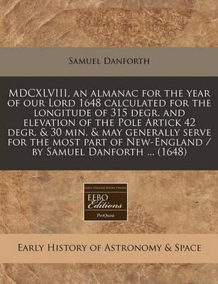 MDCXLVIII, an Almanac for the Year of Our Lord 1648 Calculated for the Longitude of 315 Degr. and Elevation of the Pole Artick 42 Degr. & 30 Min. & May Generally Serve for the Most Part of New-England / By Samuel Danforth ... (1648)
