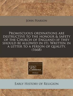 Promiscuous Ordinations Are Destructive to the Honour & Safety of the Church of England (If They Should Be Allowed in It). Written in a Letter to a Person of Quality. (1668)