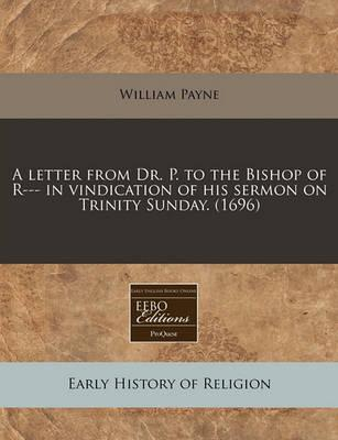 A Letter from Dr. P. to the Bishop of R--- In Vindication of His Sermon on Trinity Sunday. (1696)