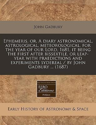 Ephemeris, Or, a Diary Astronomical, Astrological, Meteorological, for the Year of Our Lord, 1681, It Being the First After Bissextile, or Leap-Year with Praedictions and Experiments Sydereal / By John Gadbury ... (1687)