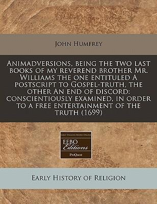 Animadversions, Being the Two Last Books of My Reverend Brother Mr. Williams the One Entituled a PostScript to Gospel-Truth, the Other an End of Discord
