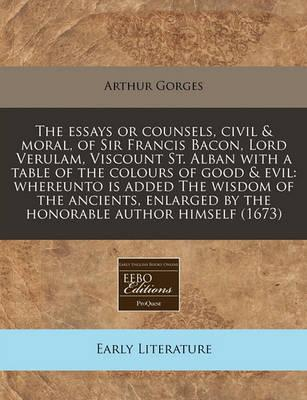 The Essays or Counsels, Civil & Moral, of Sir Francis Bacon, Lord Verulam, Viscount St. Alban with a Table of the Colours of Good & Evil