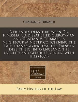 The Friendly Debate Between Dr. Kingsmandissatisfied Clergy-Man, and Gratianus Trimmerneighbour Minister Concerning the Late Thanksgiving-Day