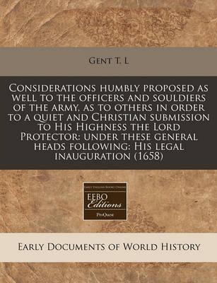 Considerations Humbly Proposed as Well to the Officers and Souldiers of the Army, as to Others in Order to a Quiet and Christian Submission to His Highness the Lord Protector
