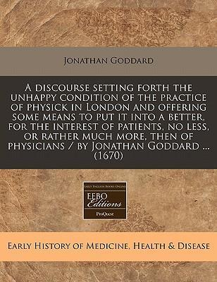 A Discourse Setting Forth the Unhappy Condition of the Practice of Physick in London and Offering Some Means to Put It Into a Better, for the Interest of Patients, No Less, or Rather Much More, Then of Physicians / By Jonathan Goddard ... (1670)