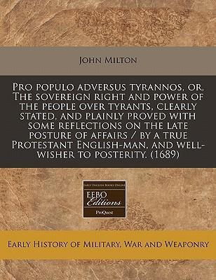Pro Populo Adversus Tyrannos, Or, the Sovereign Right and Power of the People Over Tyrants, Clearly Stated, and Plainly Proved with Some Reflections on the Late Posture of Affairs / By a True Protestant English-Man, and Well-Wisher to Posterity. (1689)