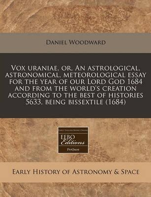 Vox Uraniae, Or, an Astrological, Astronomical, Meteorological Essay for the Year of Our Lord God 1684 and from the World's Creation According to the Best of Histories 5633, Being Bissextile (1684)