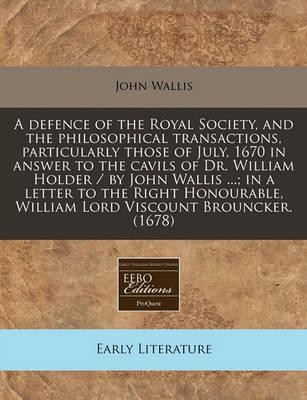 A Defence of the Royal Society, and the Philosophical Transactions, Particularly Those of July, 1670 in Answer to the Cavils of Dr. William Holder / By John Wallis ...; In a Letter to the Right Honourable, William Lord Viscount Brouncker. (1678)