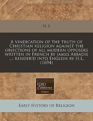 A Vindication of the Truth of Christian Religion Against the Objections of All Modern Opposers Written in French by James Abbadie ...; Render'd Into English by H.L. (1694)