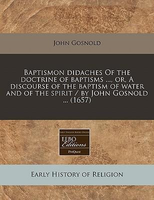 Baptismon Didaches of the Doctrine of Baptisms ..., Or, a Discourse of the Baptism of Water and of the Spirit / By John Gosnold ... (1657)