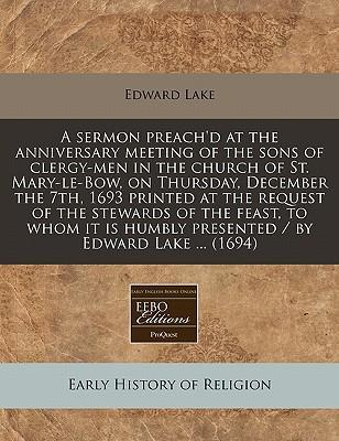 A Sermon Preach'd at the Anniversary Meeting of the Sons of Clergy-Men in the Church of St. Mary-Le-Bow, on Thursday, December the 7th, 1693 Printed at the Request of the Stewards of the Feast, to Whom It Is Humbly Presented / By Edward Lake ... (1694)