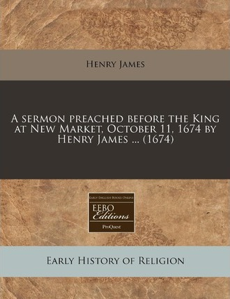 A Sermon Preached Before the King at New Market, October 11, 1674 by Henry James ... (1674)