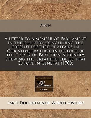 A Letter to a Member of Parliament in the Country, Concerning the Present Posture of Affairs in Christendom First, in Defence of the Treaty of Partition