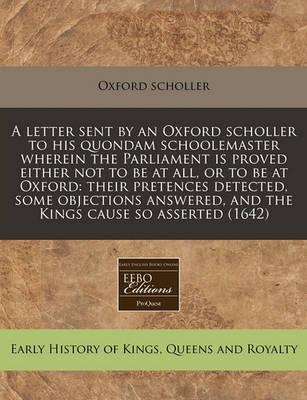 A Letter Sent by an Oxford Scholler to His Quondam Schoolemaster Wherein the Parliament Is Proved Either Not to Be at All, or to Be at Oxford