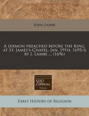 A Sermon Preached Before the King, at St. James's-Chapel, Jan. 19th, 1695/6 by J. Lambe ... (1696)