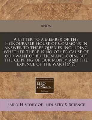 A Letter to a Member of the Honourable House of Commons in Answer to Three Queries Including Whether There Is No Other Cause of Our Want of Bullion and Coin, But the Clipping of Our Money, and the Expence of the War (1697)