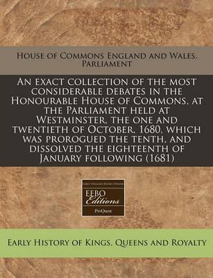 An Exact Collection of the Most Considerable Debates in the Honourable House of Commons, at the Parliament Held at Westminster, the One and Twentieth of October, 1680, Which Was Prorogued the Tenth, and Dissolved the Eighteenth of January Following (1681)
