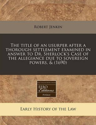 The Title of an Usurper After a Thorough Settlement Examined in Answer to Dr. Sherlock's Case of the Allegiance Due to Sovereign Powers, & (1690)