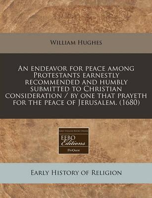 An Endeavor for Peace Among Protestants Earnestly Recommended and Humbly Submitted to Christian Consideration / By One That Prayeth for the Peace of Jerusalem. (1680)
