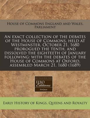 An Exact Collection of the Debates of the House of Commons, Held at Westminster, October 21, 1680 Prorogued the Tenth, and Dissolved the Eighteeth of January Following